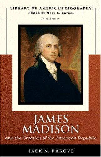 James Madison and the Creation of the American Republic by Jack Rakove