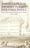 Family, class, and ideology in early industrial France by Katherine A. Lynch